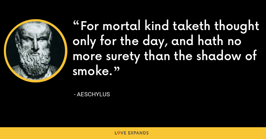 For mortal kind taketh thought only for the day, and hath no more surety than the shadow of smoke. - Aeschylus