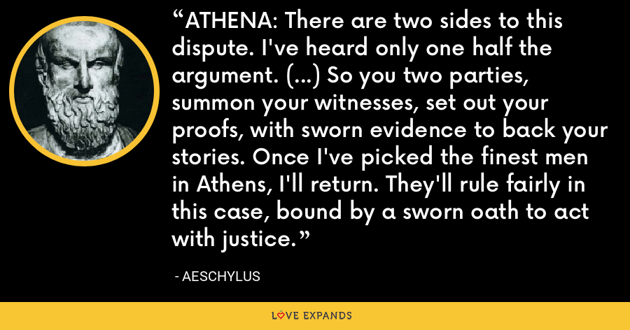 ATHENA: There are two sides to this dispute. I've heard only one half the argument. (...) So you two parties, summon your witnesses, set out your proofs, with sworn evidence to back your stories. Once I've picked the finest men in Athens, I'll return. They'll rule fairly in this case, bound by a sworn oath to act with justice. - Aeschylus