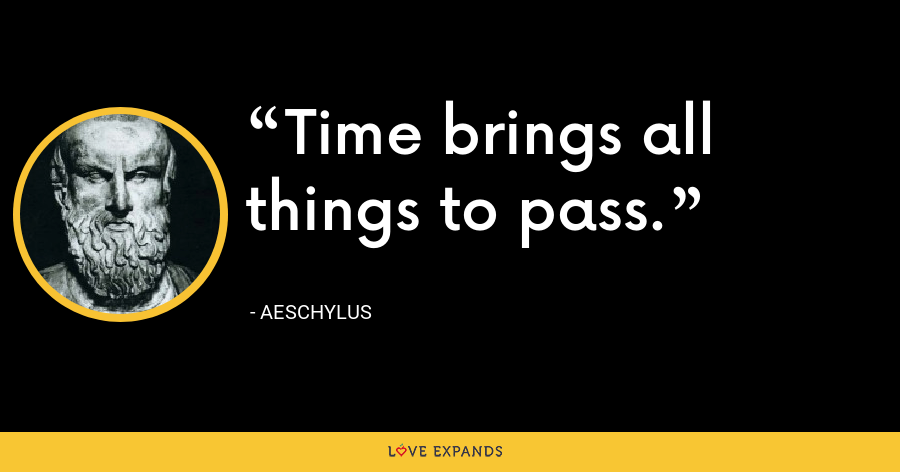 Time brings all things to pass. - Aeschylus