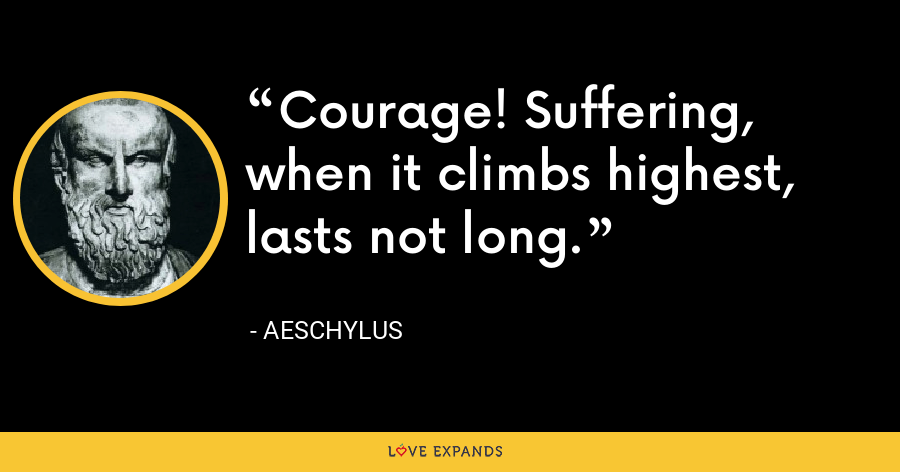 Courage! Suffering, when it climbs highest, lasts not long. - Aeschylus