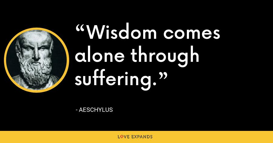 Wisdom comes alone through suffering. - Aeschylus