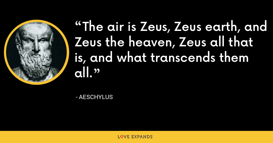 The air is Zeus, Zeus earth, and Zeus the heaven, Zeus all that is, and what transcends them all. - Aeschylus