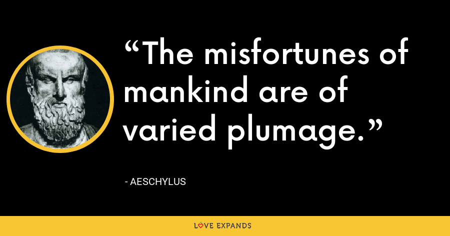 The misfortunes of mankind are of varied plumage. - Aeschylus
