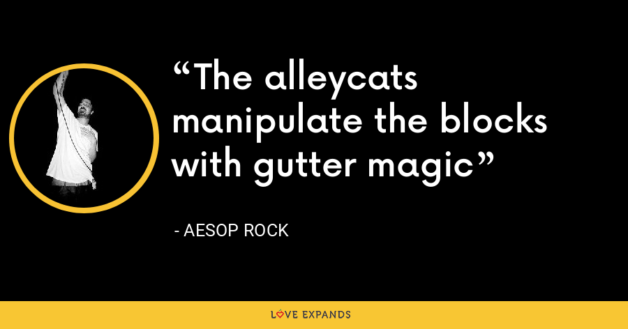 The alleycats manipulate the blocks with gutter magic - Aesop Rock
