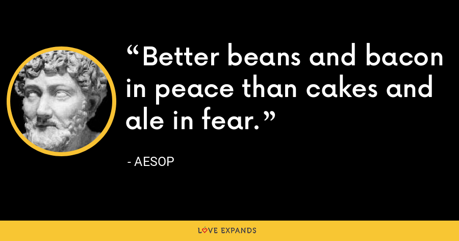 Better beans and bacon in peace than cakes and ale in fear. - Aesop