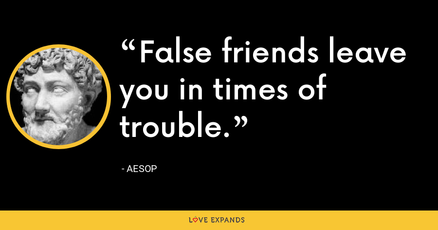 False friends leave you in times of trouble. - Aesop