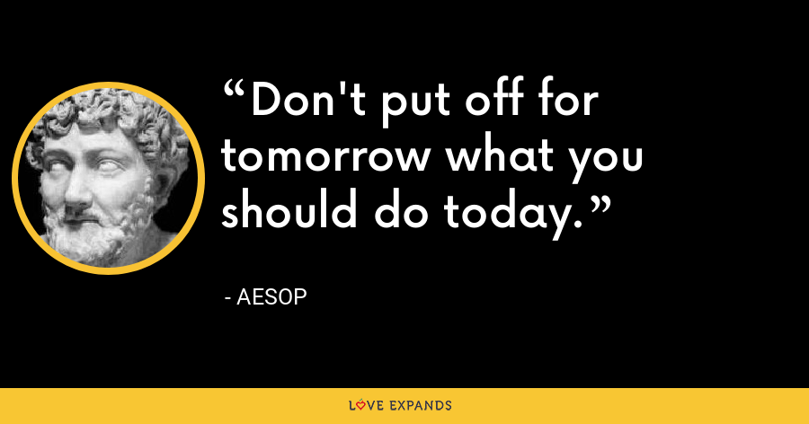 Don't put off for tomorrow what you should do today. - Aesop