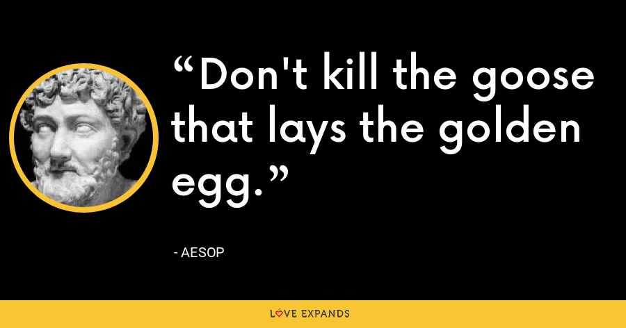 Don't kill the goose that lays the golden egg. - Aesop