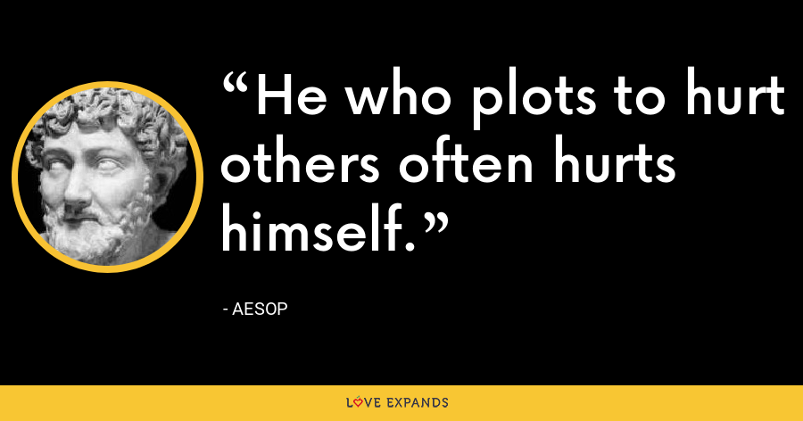 He who plots to hurt others often hurts himself. - Aesop