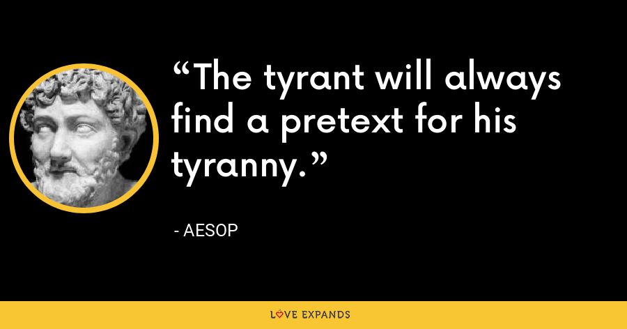 The tyrant will always find a pretext for his tyranny. - Aesop