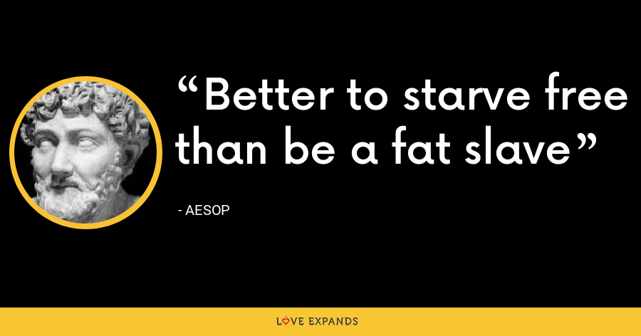 Better to starve free than be a fat slave - Aesop