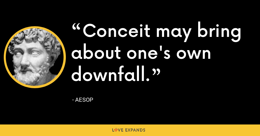 Conceit may bring about one's own downfall. - Aesop