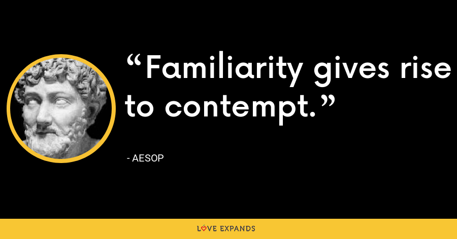 Familiarity gives rise to contempt. - Aesop