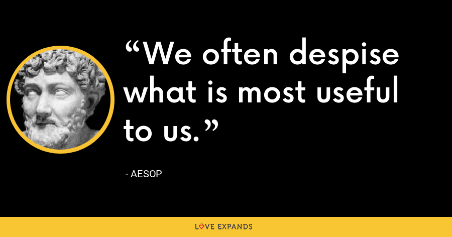 We often despise what is most useful to us. - Aesop
