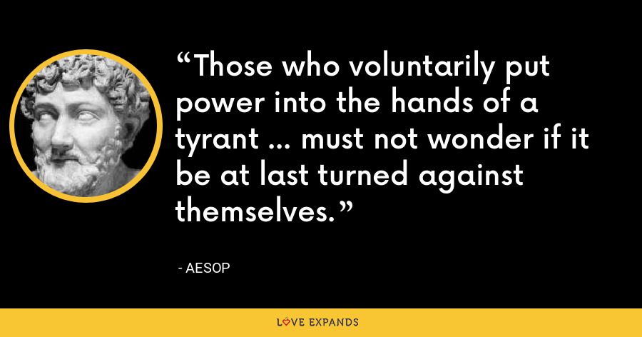 Those who voluntarily put power into the hands of a tyrant ... must not wonder if it be at last turned against themselves. - Aesop