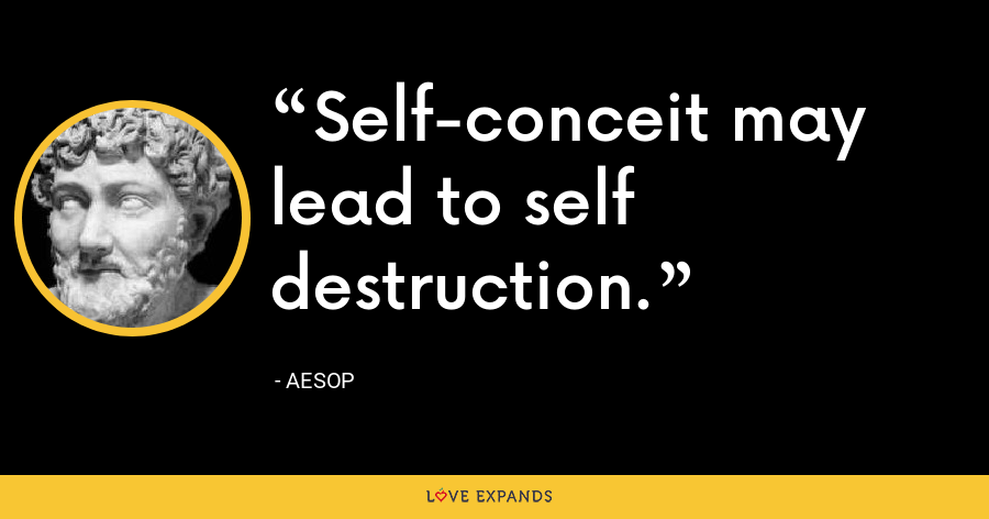 Self-conceit may lead to self destruction. - Aesop