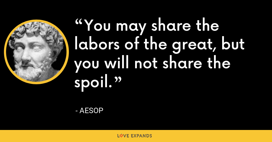 You may share the labors of the great, but you will not share the spoil. - Aesop