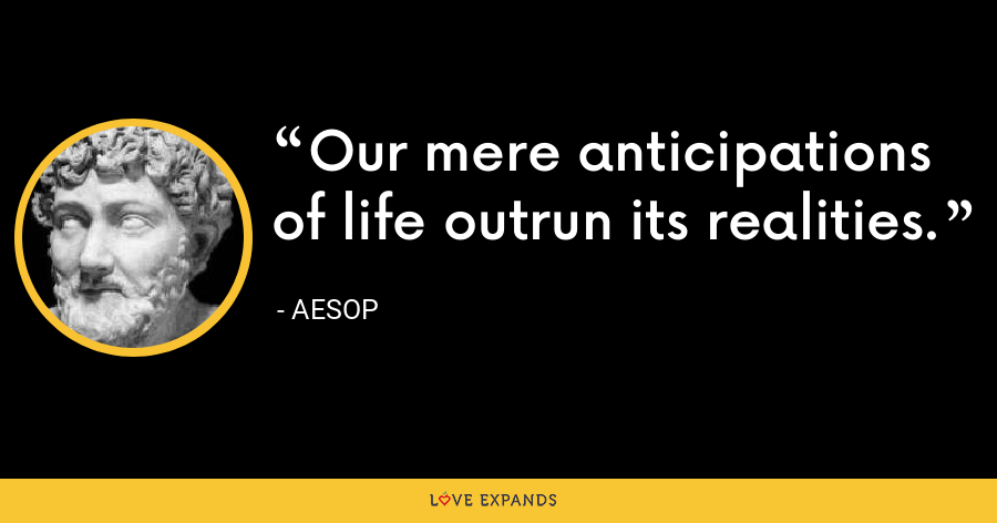 Our mere anticipations of life outrun its realities. - Aesop