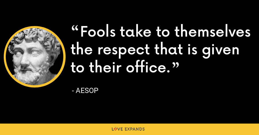 Fools take to themselves the respect that is given to their office. - Aesop