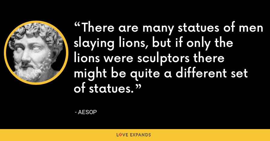 There are many statues of men slaying lions, but if only the lions were sculptors there might be quite a different set of statues. - Aesop