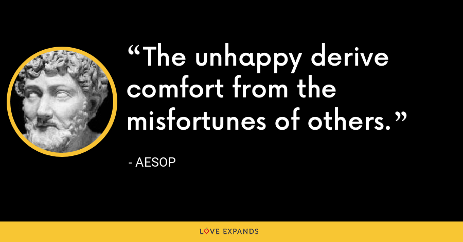 The unhappy derive comfort from the misfortunes of others. - Aesop