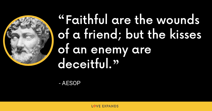 Faithful are the wounds of a friend; but the kisses of an enemy are deceitful. - Aesop