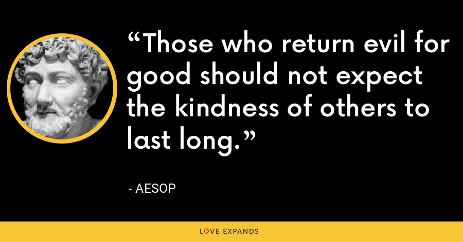 Those who return evil for good should not expect the kindness of others to last long. - Aesop