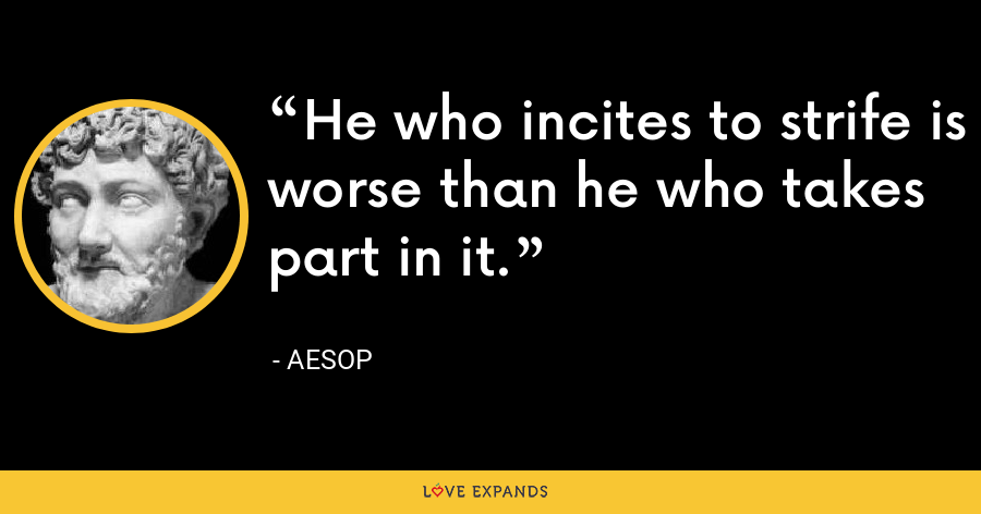 He who incites to strife is worse than he who takes part in it. - Aesop