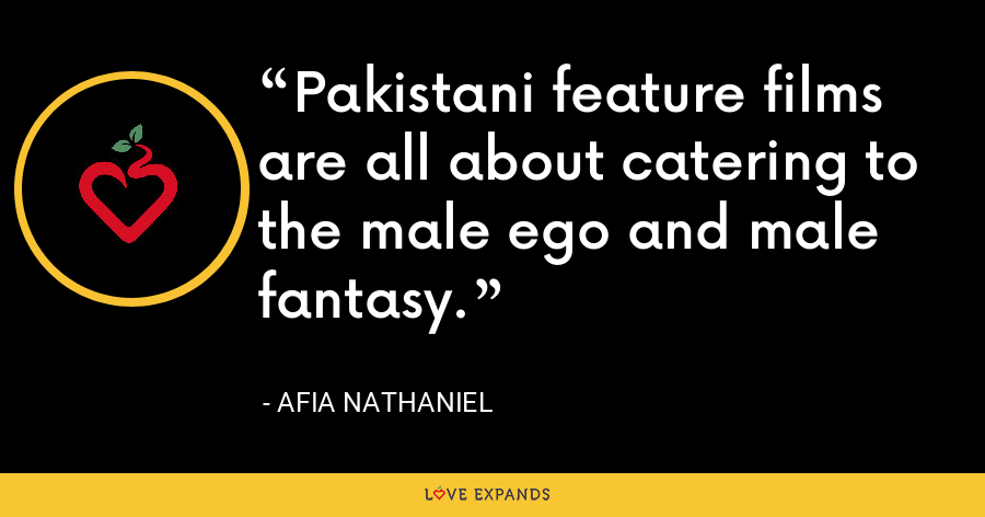 Pakistani feature films are all about catering to the male ego and male fantasy. - Afia Nathaniel