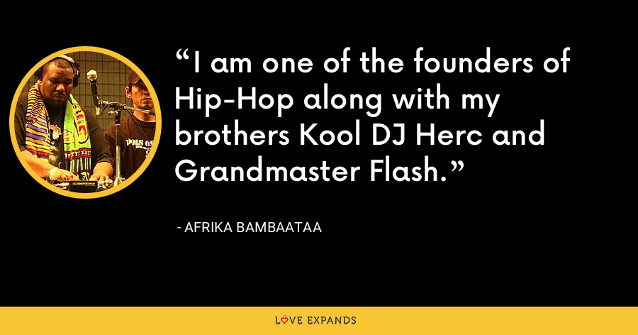 I am one of the founders of Hip-Hop along with my brothers Kool DJ Herc and Grandmaster Flash. - Afrika Bambaataa