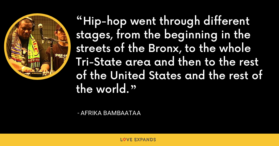 Hip-hop went through different stages, from the beginning in the streets of the Bronx, to the whole Tri-State area and then to the rest of the United States and the rest of the world. - Afrika Bambaataa