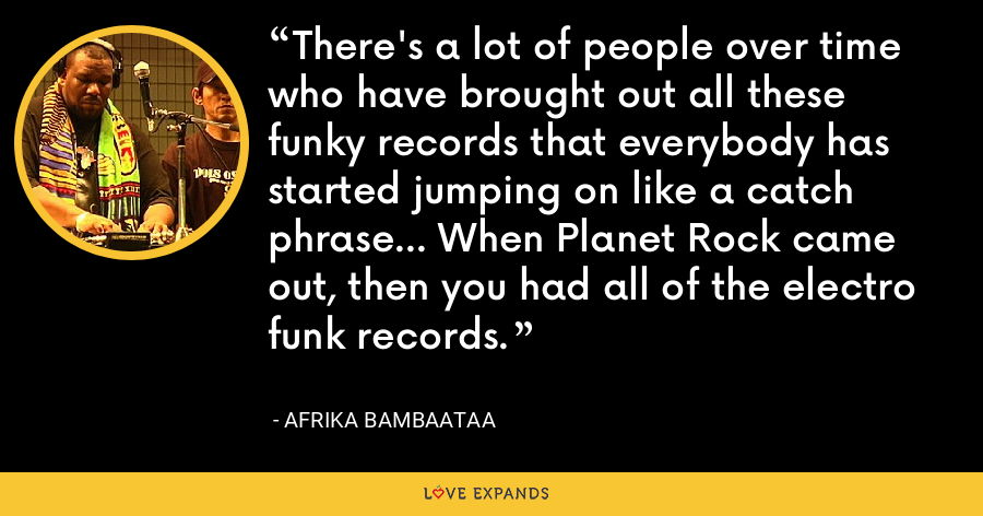 There's a lot of people over time who have brought out all these funky records that everybody has started jumping on like a catch phrase... When Planet Rock came out, then you had all of the electro funk records. - Afrika Bambaataa