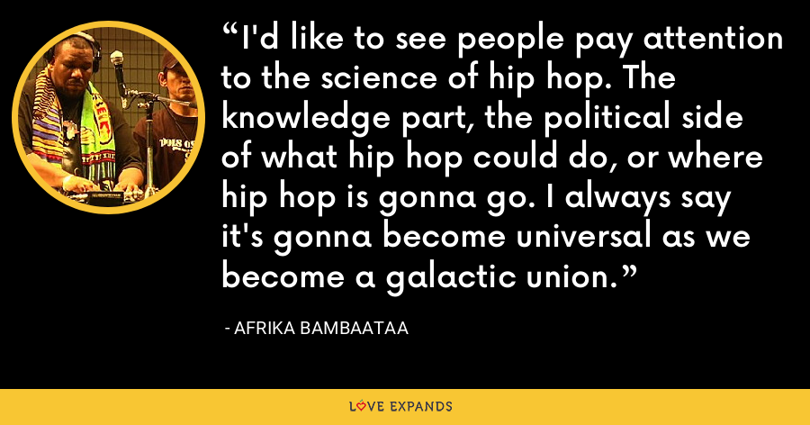 I'd like to see people pay attention to the science of hip hop. The knowledge part, the political side of what hip hop could do, or where hip hop is gonna go. I always say it's gonna become universal as we become a galactic union. - Afrika Bambaataa