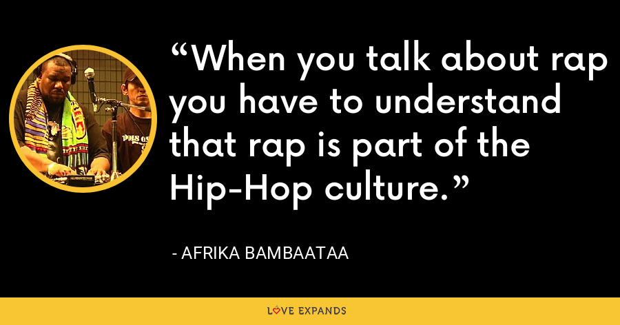 When you talk about rap you have to understand that rap is part of the Hip-Hop culture. - Afrika Bambaataa