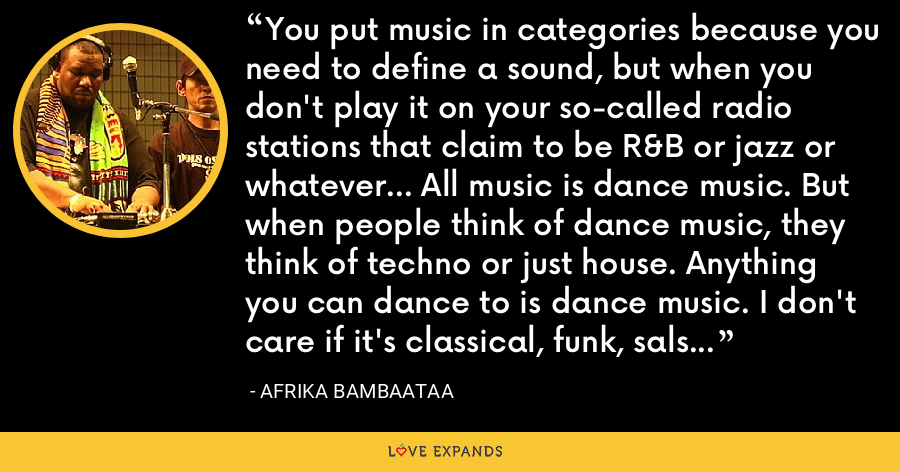 You put music in categories because you need to define a sound, but when you don't play it on your so-called radio stations that claim to be R&B or jazz or whatever... All music is dance music. But when people think of dance music, they think of techno or just house. Anything you can dance to is dance music. I don't care if it's classical, funk, salsa, reggae, calypso; it's all dance music. - Afrika Bambaataa