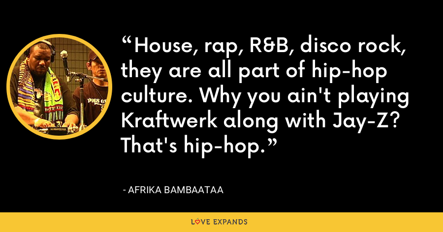 House, rap, R&B, disco rock, they are all part of hip-hop culture. Why you ain't playing Kraftwerk along with Jay-Z? That's hip-hop. - Afrika Bambaataa