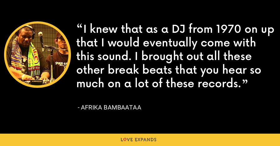 I knew that as a DJ from 1970 on up that I would eventually come with this sound. I brought out all these other break beats that you hear so much on a lot of these records. - Afrika Bambaataa