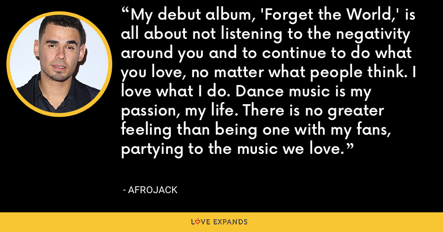 My debut album, 'Forget the World,' is all about not listening to the negativity around you and to continue to do what you love, no matter what people think. I love what I do. Dance music is my passion, my life. There is no greater feeling than being one with my fans, partying to the music we love. - Afrojack