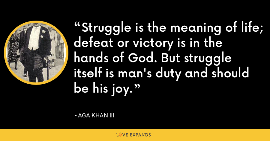 Struggle is the meaning of life; defeat or victory is in the hands of God. But struggle itself is man's duty and should be his joy. - Aga Khan III