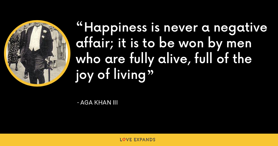 Happiness is never a negative affair; it is to be won by men who are fully alive, full of the joy of living - Aga Khan III