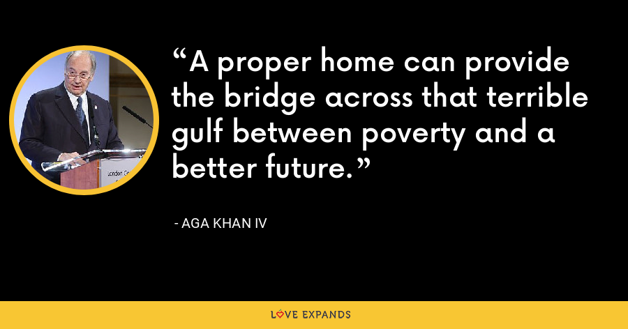 A proper home can provide the bridge across that terrible gulf between poverty and a better future. - Aga Khan IV