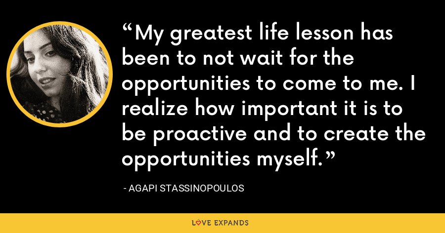 My greatest life lesson has been to not wait for the opportunities to come to me. I realize how important it is to be proactive and to create the opportunities myself. - Agapi Stassinopoulos