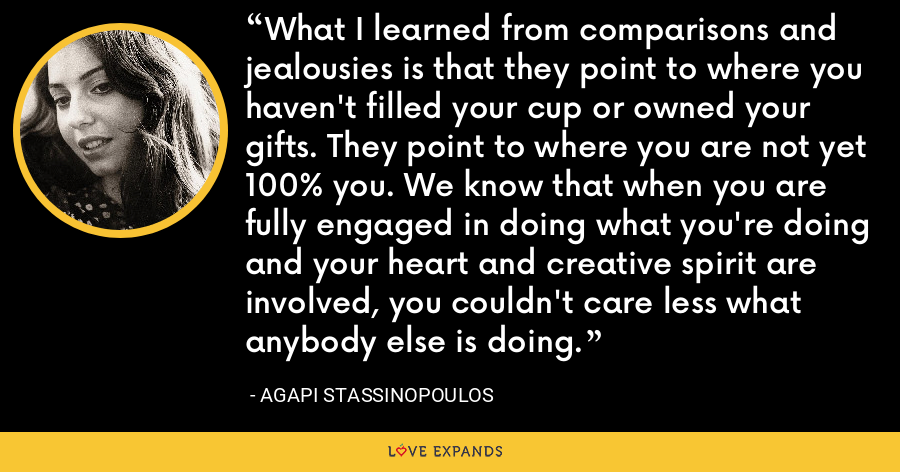 What I learned from comparisons and jealousies is that they point to where you haven't filled your cup or owned your gifts. They point to where you are not yet 100% you. We know that when you are fully engaged in doing what you're doing and your heart and creative spirit are involved, you couldn't care less what anybody else is doing. - Agapi Stassinopoulos