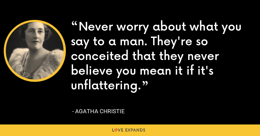Never worry about what you say to a man. They're so conceited that they never believe you mean it if it's unflattering. - Agatha Christie