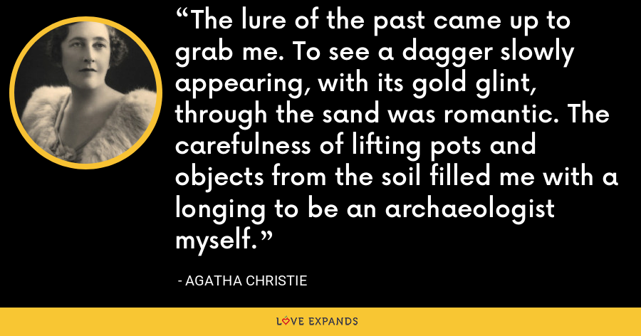 The lure of the past came up to grab me. To see a dagger slowly appearing, with its gold glint, through the sand was romantic. The carefulness of lifting pots and objects from the soil filled me with a longing to be an archaeologist myself. - Agatha Christie