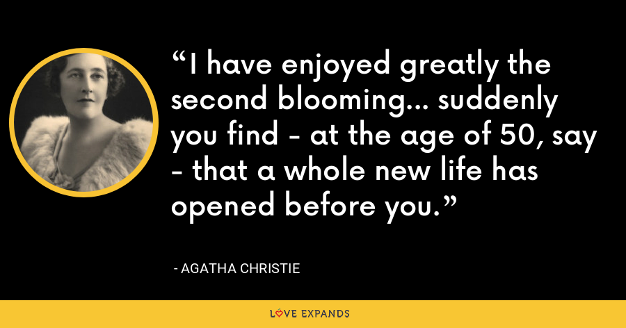 I have enjoyed greatly the second blooming... suddenly you find - at the age of 50, say - that a whole new life has opened before you. - Agatha Christie