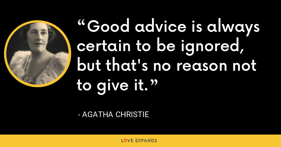Good advice is always certain to be ignored, but that's no reason not to give it. - Agatha Christie