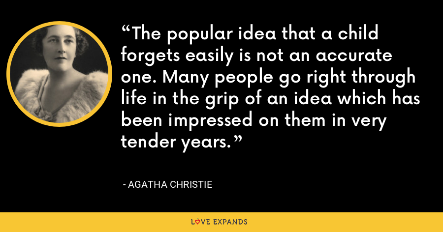 The popular idea that a child forgets easily is not an accurate one. Many people go right through life in the grip of an idea which has been impressed on them in very tender years. - Agatha Christie