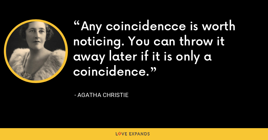Any coincidencce is worth noticing. You can throw it away later if it is only a coincidence. - Agatha Christie