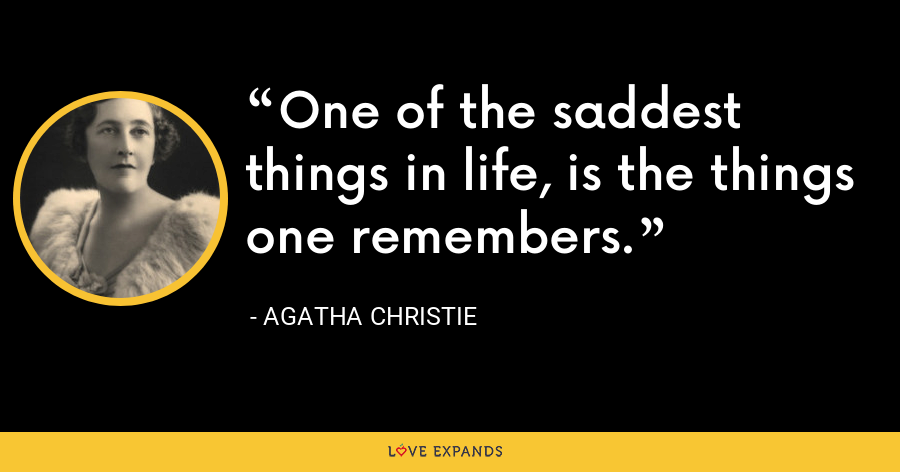 One of the saddest things in life, is the things one remembers. - Agatha Christie